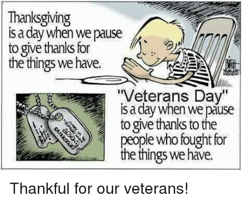"memes: Thanksgiving  is a day when we pause  to give thanks for  the things we have  ""Veterans Day""  we pause  to give thanks to the  people who fought for  the things we have. Thankful for our veterans!"