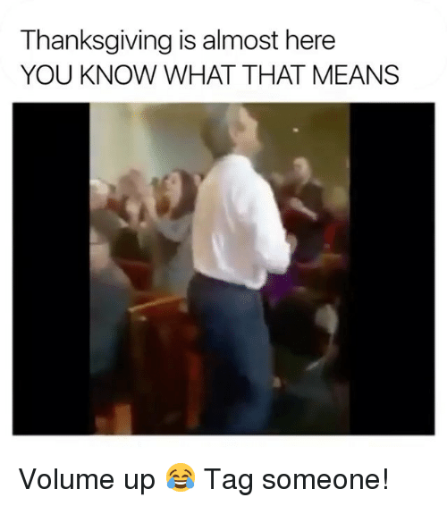 Volume Up: Thanksgiving is almost here  YOU KNOW WHAT THAT MEANS Volume up 😂 Tag someone!