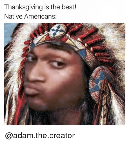 Thanksgiving, Best, and Trendy: Thanksgiving is the best  Native Americans: @adam.the.creator