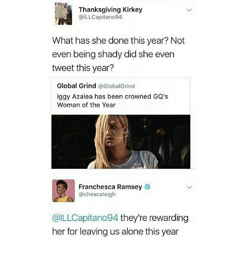 Iggy Azalea: Thanksgiving Kirkey  @ILLCapitano94  What has she done this year? Not  even being shady did she even  tweet this year?  Global Grind  @GlobalGrind  Iggy Azalea has been crowned GQ's  Woman of the Year  Franchesca Ramsey  @chescaleigh  @ILLCapitano94 they're rewarding  her for leaving us alone this year
