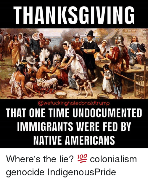 colonialism: THANKSGIVING  @wefuckinghatedonaldtrump  THAT ONE TIME UNDOCUMENTED  IMMIGRANTS WERE FED BY  NATIVE AMERICANS Where's the lie? 💯 colonialism genocide IndigenousPride