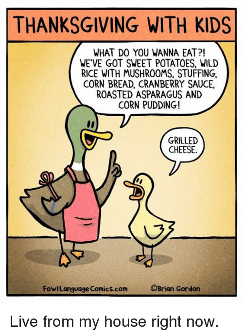 Asparagus: THANKSGIVING WITH KIDS  WHAT DO YOU WANNA EAT?!  WE'VE GOT SWEET POTATOES, WILD  RICE WITH MUSHROOMS, STUFFING,  CORN BREAD, CRANBERRY SAUCE,  ROASTED ASPARAGUS AND  CORN PUDDING!  GRILLED  CHEESE.  FowlLanguage Comics.com  OBrian Gordon Live from my house right now.