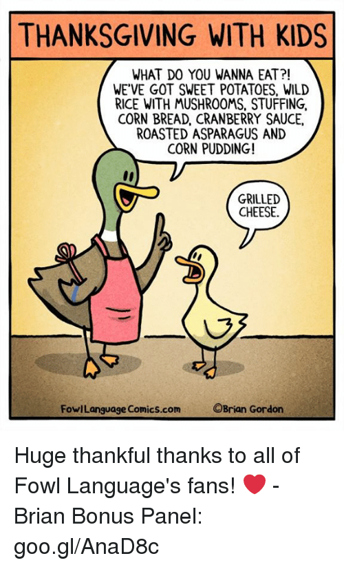 Fowl: THANKSGIVING WITH KIDS  WHAT DO YOU WANNA EAT?!  WE'VE GOT SWEET POTATOES, WILD  RICE WITH MUSHROOMS, STUFFING,  CORN BREAD, CRANBERRY SAUCE,  ROASTED ASPARAGUS AND  CORN PUDDING!  GRILLED  CHEESE.  FowlLanguage Comics.com  OBrian Gordon Huge thankful thanks to all of Fowl Language's fans! ❤️ -Brian Bonus Panel: goo.gl/AnaD8c