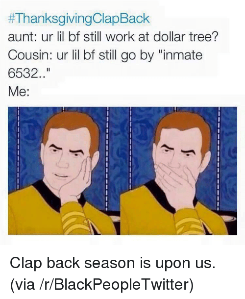 """clap back:  #ThanksgivingClaoBack  aunt: ur lil bf still work at dollar tree?  Cousin: ur lil bf still go by """"inmate  6532.  Me: <p>Clap back season is upon us. (via /r/BlackPeopleTwitter)</p>"""