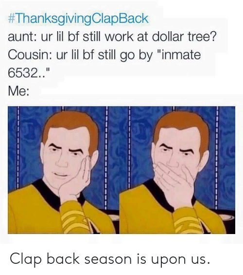 """clap back:  #ThanksgivingClaoBack  aunt: ur lil bf still work at dollar tree?  Cousin: ur lil bf still go by """"inmate  6532.  Me: Clap back season is upon us."""
