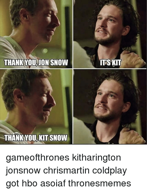 Coldplay, Hbo, and Memes: THANKYOU, JON SNOW  THANKYOU, KIT SNOW  ITSKIT gameofthrones kitharington jonsnow chrismartin coldplay got hbo asoiaf thronesmemes