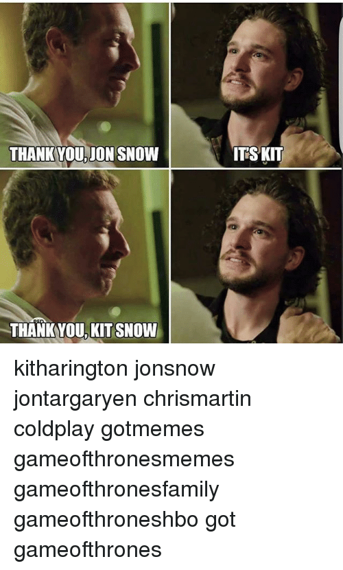 Coldplay, Memes, and Jon Snow: THANKYOU JON SNOW  THANKYOU, KIT SNOW  ITSKIT kitharington jonsnow jontargaryen chrismartin coldplay gotmemes gameofthronesmemes gameofthronesfamily gameofthroneshbo got gameofthrones