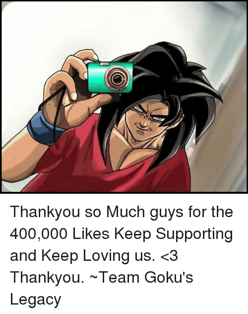 gokus: Thankyou so Much guys for the 400,000 Likes  Keep Supporting and Keep Loving us. <3 Thankyou. ~Team Goku's Legacy