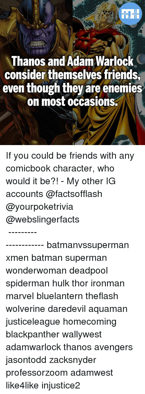 Batman, Friends, and Memes: Thanos and Adam Warlock  consider themselves friends  even though they are enemies  on most occasions. If you could be friends with any comicbook character, who would it be?! - My other IG accounts @factsofflash @yourpoketrivia @webslingerfacts ⠀⠀⠀⠀⠀⠀⠀⠀⠀⠀⠀⠀⠀⠀⠀⠀⠀⠀⠀⠀⠀⠀⠀⠀⠀⠀⠀⠀⠀⠀⠀⠀⠀⠀⠀⠀ ⠀⠀--------------------- batmanvssuperman xmen batman superman wonderwoman deadpool spiderman hulk thor ironman marvel bluelantern theflash wolverine daredevil aquaman justiceleague homecoming blackpanther wallywest adamwarlock thanos avengers jasontodd zacksnyder professorzoom adamwest like4like injustice2
