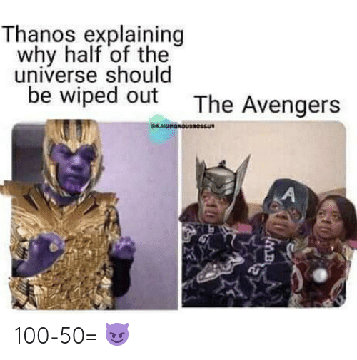 wiped: Thanos explaining  why half of the  universe should  be wiped out  The Avengers  WHUMBROUUV  A 100-50= 😈