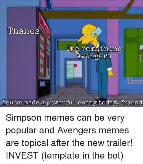 Simpson Memes: Thanos  The remaining  Avengers  You've made a powerful enemy today, friend