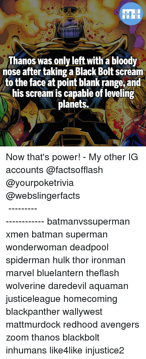 Bolting: Thanos was only left with a bloody  nose after taking a Black Bolt scream  to the face at point blank range, and  his scream is capable of leveling  planets. Now that's power! - My other IG accounts @factsofflash @yourpoketrivia @webslingerfacts ⠀⠀⠀⠀⠀⠀⠀⠀⠀⠀⠀⠀⠀⠀⠀⠀⠀⠀⠀⠀⠀⠀⠀⠀⠀⠀⠀⠀⠀⠀⠀⠀⠀⠀⠀⠀ ⠀⠀--------------------- batmanvssuperman xmen batman superman wonderwoman deadpool spiderman hulk thor ironman marvel bluelantern theflash wolverine daredevil aquaman justiceleague homecoming blackpanther wallywest mattmurdock redhood avengers zoom thanos blackbolt inhumans like4like injustice2