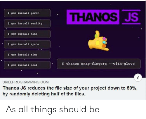 Glove: THANOSJS  $ gem install power  $ gem install reality  $ gem install mind  gem install space  $ gem install time  thanos snap-fingers --with-glove  $ gem install soul  SKILLPROGRAMMING.COM  Thanos JS reduces the file size of your project down to 50%,  by randomly deleting half of the files. As all things should be