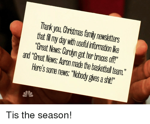 """Braces Off: Thark you, Christmas family newsletters  that fl my day with useful infomation lke  """"Great News: Carolyn got her braces off""""  and """"Great News: Aaron made the basketbal team.""""  Here's some news """"Nobody gives a shit!""""  1 <p>Tis the season!</p>"""