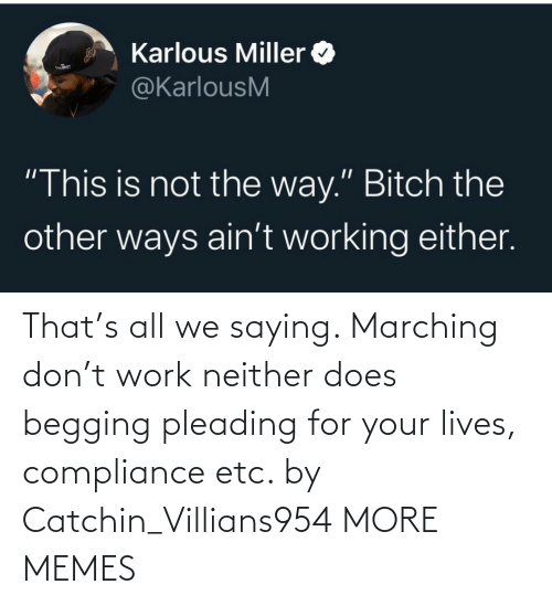 Marching: That's all we saying. Marching don't work neither does begging pleading for your lives, compliance etc. by Catchin_Villians954 MORE MEMES