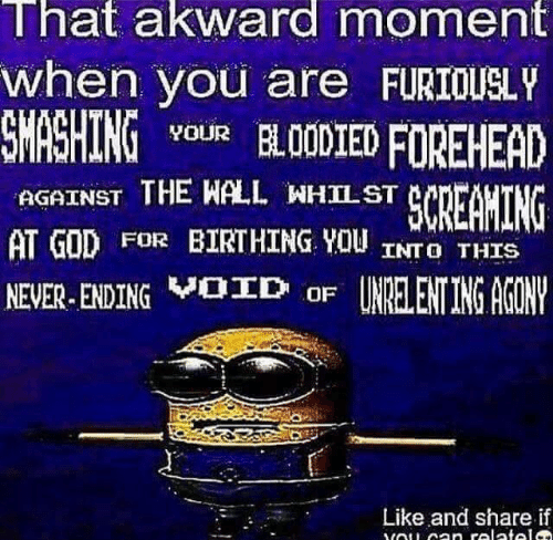 akward: That akward moment  when you are FURIOUSLY  SMASHING vouR BL00D1EDFOREHEAD  AGAINST THE WALL WHILST  AT GOD FOR BIRTHING YOU INTO THIS  NEVER-ENDINGVBD oF UNRELENTING AGON  Like and share if