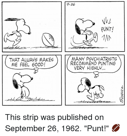 "🤖: THAT ALWAYS MAKES  ME FEEL GOOD!  PUNT!  MANY PSYCHIATRISTS  RECOMMEND PUNTING  VERY HIGHLY. This strip was published on September 26, 1962. ""Punt!"" 🏈"