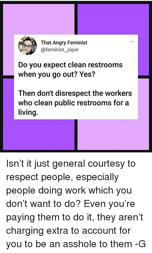 Memes, Respect, and Work: That Angry Feminist  @feminist_piper  Do you expect clean restrooms  when you go out? Yes?  Then don't disrespect the workers  who clean public restrooms for a  living Isn't it just general courtesy to respect people, especially people doing work which you don't want to do? Even you're paying them to do it, they aren't charging extra to account for you to be an asshole to them -G