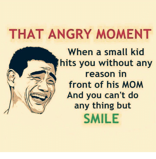 moment: THAT ANGRY MOMENT  When a small kid  hits you without any  reason in  trone his MA  And you can't do  any thing but  SMILE