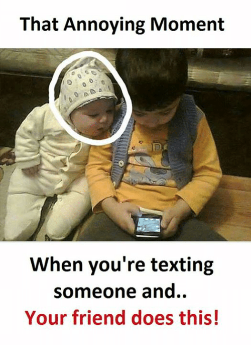 Texting, Annoying, and Friend: That Annoying Moment  A  When you're texting  someone and.  Your friend does this!