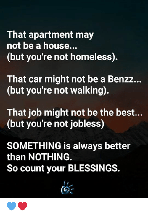 Best But: That apartment may  not be a house...  (but you're not homeless).  That car might not be a Benzz...  (but you're not walking).  That job might not be the best...  (but you're not jobless)  SOMETHING is always better  than NOTHING.  So count your BLESSINGS. 💙❤️
