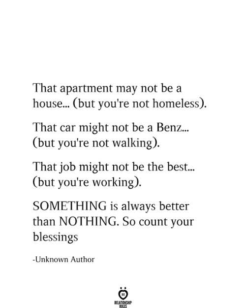 Blessings: That apartment may not be a  house... (but you're not homeless)  That car might not be a Benz...  (but you're not walking)  That job might not be the best...  (but you're working)  SOMETHING is always better  than NOTHING. So count your  blessings  -Unknown Author  RELATIONSHIP  RULES