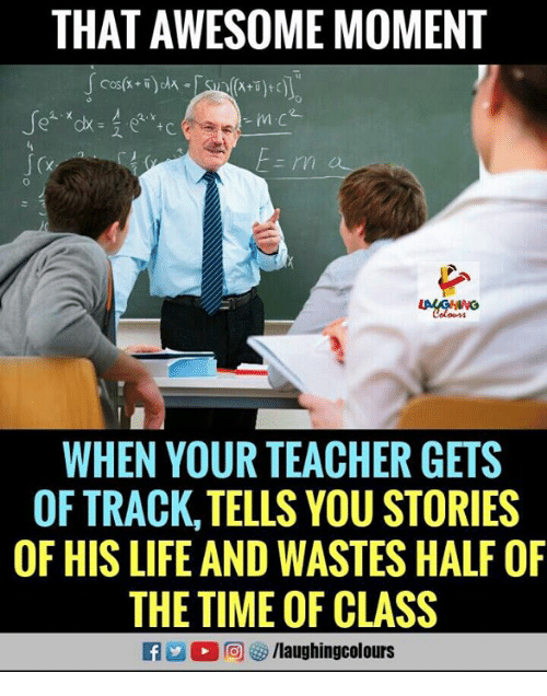 Life, Teacher, and Time: THAT AWESOME MOMENT  Colour  WHEN YOUR TEACHER GETS  OFTRACK,TELLS YOU STORIES  OF HIS LIFE AND WASTES HALF OF  THE TIME OF CLASS