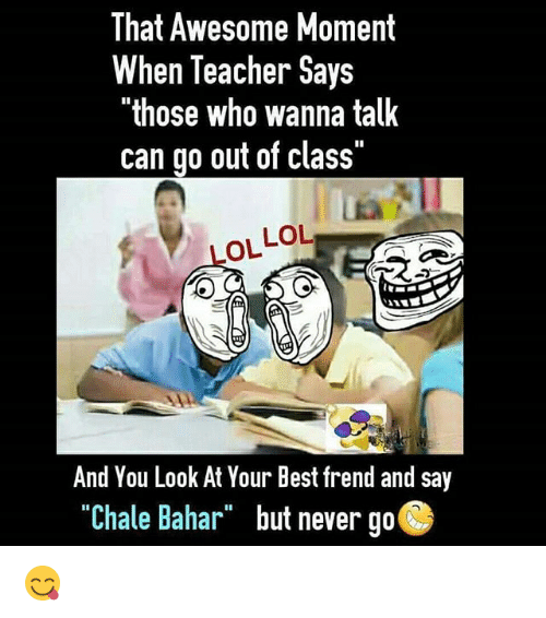 """Thoses: That Awesome Moment  When Teacher Says  """"those who wanna talk  can go out of class""""  LOL LOL  And You Look At Your Best frend and say  """"Chale Bahar but never go  """"Chale Bahar""""  but never go 😋"""