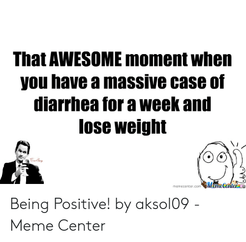 Be Positive Meme: That AWESOME moment when  you have a massive case of  diarrhea for a week and  lose weight  memecenter.com MameCenterae Being Positive! by aksol09 - Meme Center