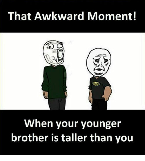 Memes, Awkward, and That Awkward Moment: That Awkward Moment!  50  When your younger  brother is taller than you