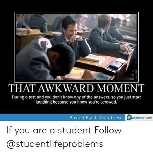 Memez: THAT AWKWARD MOMENT  During a test and you don't know any of the answers, so you just start  laughing because you know you're screwed  Posted By: Nelson Loehr  memez.com If you are a student Follow @studentlifeproblems