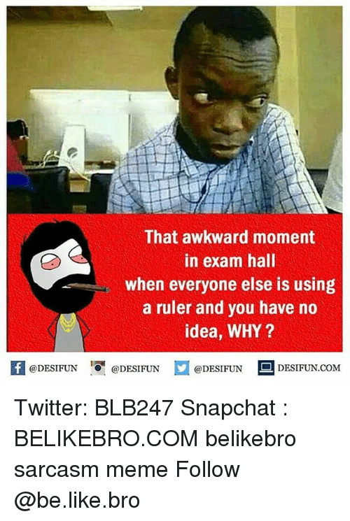 halle: That awkward moment  in exam hall  when everyone else is using  a ruler and you have no  idea, WHY?  困@DESIFUN 1可@DESIFUN  @DESIFUN-DESIFUN.COM Twitter: BLB247 Snapchat : BELIKEBRO.COM belikebro sarcasm meme Follow @be.like.bro