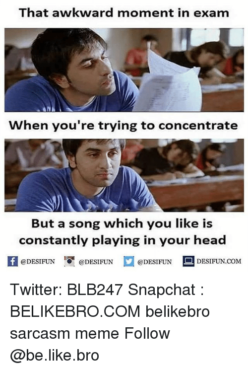 Be Like, Head, and Meme: That awkward moment in exam  When you're trying to concentrate  But a song which you like is  constantly playing in your head  困@DESIFUN igi @DESIFUN @DESIFUN DESIFUN.COM Twitter: BLB247 Snapchat : BELIKEBRO.COM belikebro sarcasm meme Follow @be.like.bro