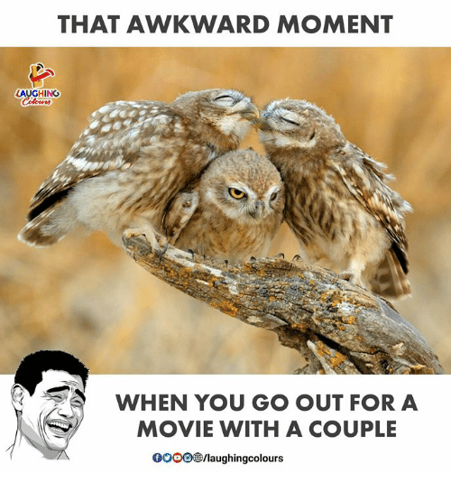 Awkward, Movie, and That Awkward Moment: THAT AWKWARD MOMENT  LAUGHING  WHEN YOU GO OUT FOR A  MOVIE WITH A COUPLE  0000 B/laughingcolours