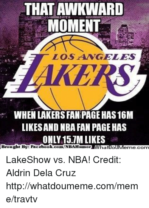 nba-fan: THAT AWKWARD  MOMENT  LOS ANGELES  WHEN LAKERS FANIPAGE HAS16M  LIKESAND NBA FAN PAGE HAS  ONLY 15.7M LIKES  Brought By Face  book  com/NBAHunnor LakeShow vs. NBA! Credit: Aldrin Dela Cruz  http://whatdoumeme.com/meme/travtv