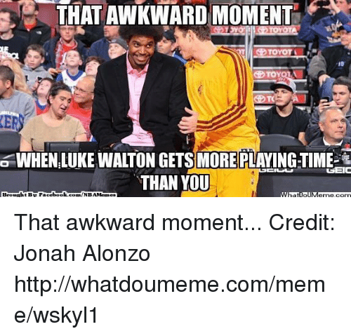 Fac, Luke Walton, and Meme: THAT AWKWARD MOMENT  TOYOTA  6 WHEN LUKE WALTON GETS MORE PLAYING TIME  TSEIC  THAN YOU  Brought BE Fac  ebook com NBAMemes  What ollM That awkward moment...