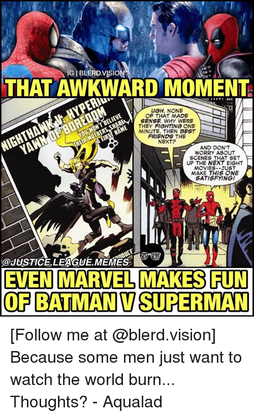 nighthawk: THAT AWKWARD MOMENT  UGH. NONE  OF THAT MADE  SENSE. WHY WERE  THEY FIGHTING ONE  MINUTE, THEN BEST  FRIENDS THE  NEXT?  YOU WON'T BELIEVE  NIGHTHAWK HYPERID  AND DONT  WORRY ABOUT  SCENES THAT SET  UP THE NEXT EIGHT  MOVIES--JUST  MAKE THIS NE  SATISFYING!  @JUSTICE.LEAGUE.MEMES  EVEN MARVEL MAKES FUN  OF BATMANVSUPERMAN [Follow me at @blerd.vision] Because some men just want to watch the world burn... Thoughts? - Aqualad