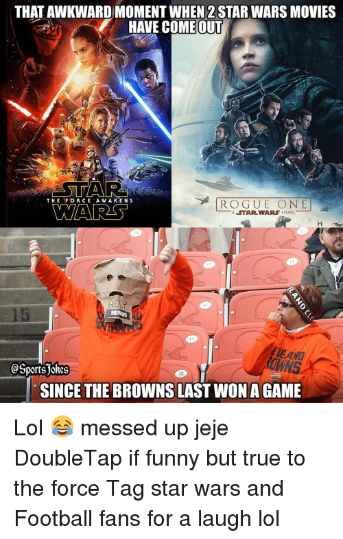 Sports, Awkward, and Agame: THAT AWKWARD MOMENT WHEN 2 STAR WARS MOVIES  HAVE COMEOUT  ASTA  THE FOR CE A w A K  N S  ROGUE O NE  RSS  A STAR WARS STORY.  BROWNS  LEANI  Sports jokes  10  SINCE THE BROWNS LAST WON AGAME Lol 😂 messed up jeje DoubleTap if funny but true to the force Tag star wars and Football fans for a laugh lol