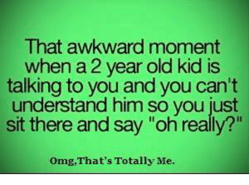 "Memes, Omg, and Awkward: That awkward moment  when a 2 year old kid is  talking to you and you can't  understand him so you just  sit there and say ""oh really?""  Omg, That's Totally Me."
