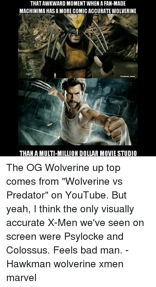 """Bad, Memes, and Wolverine: THAT AWKWARD MOMENT WHEN A FAN-MADE  MACHINIMA HAS A MORE COMIC ACCURATE WOLVERINE  THAN A MULTI-MILLION DOLLAR MOVIE STUDIO The OG Wolverine up top comes from """"Wolverine vs Predator"""" on YouTube. But yeah, I think the only visually accurate X-Men we've seen on screen were Psylocke and Colossus. Feels bad man. - Hawkman wolverine xmen marvel"""