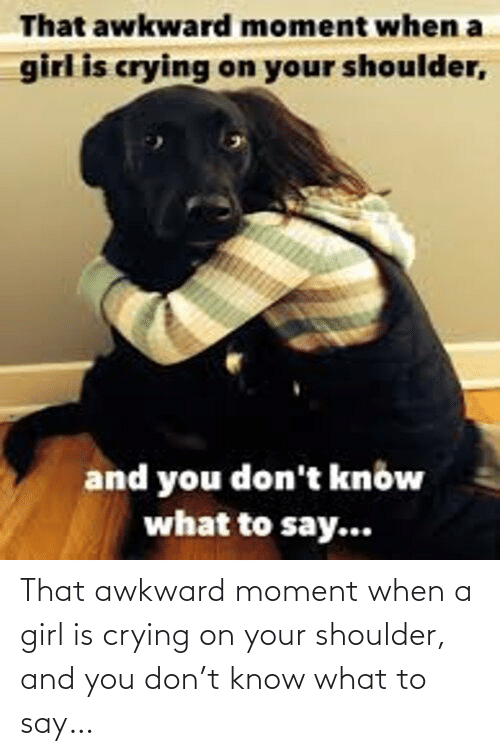 a girl: That awkward moment when a girl is crying on your shoulder, and you don't know what to say…