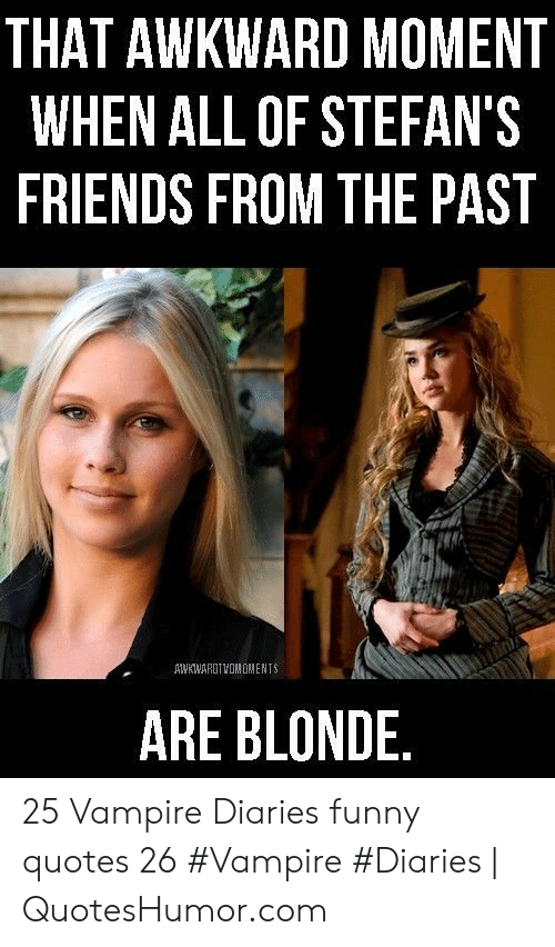 Funny Vampire Memes: THAT AWKWARD MOMENT  WHEN ALL OF STEFAN'S  FRIENDS FROM THE PAST  AWKWARUTVOMOMENTS  ARE BLONDE 25 Vampire Diaries funny quotes 26 #Vampire #Diaries | QuotesHumor.com