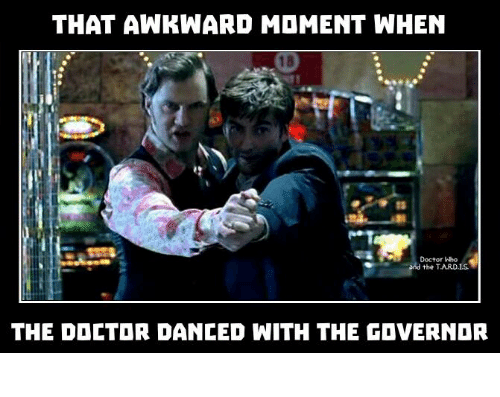 Tarding: THAT AWKWARD MOMENT WHEN  Doctor Wo  the TARD.1S  THE DOCTOR DANCED WITH THE GOVERNDR