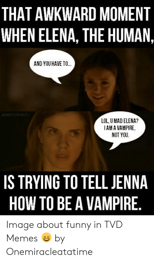 Funny Vampire Memes: THAT AWKWARD MOMENT  WHEN ELENA, THE HUMAN  AND YOU HAVE TO  LOL, U MAD ELENA?  AM A VAMPIRE,  NOT YOU  IS TRYING TO TELL JENNA  HOW TO BE A VAMPIRE Image about funny in TVD Memes 😄 by Onemiracleatatime