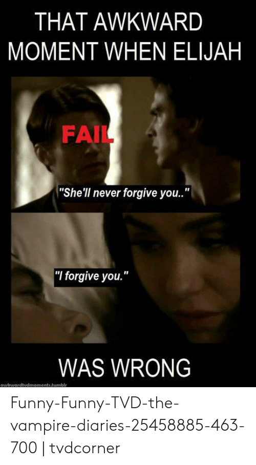 """Funny Vampire Memes: THAT AWKWARD  MOMENT WHEN ELIJAH  FAIL  """"She'll never forgive you..""""  """"I forgive you.""""  WAS WRONG  owhwardtudmoments.tumblr Funny-Funny-TVD-the-vampire-diaries-25458885-463-700 