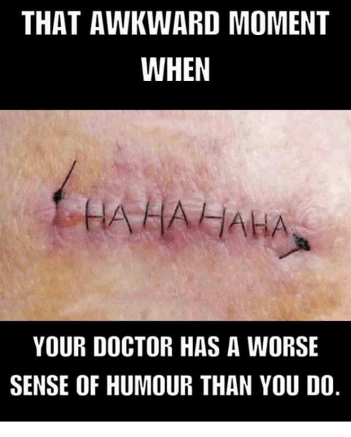 Memes, That Awkward Moment, and Awkward Moment: THAT AWKWARD MOMENT  WHEN  HAHAHAHA  YOUR DOCTOR HAS A WORSE  SENSE OF HUMOUR THAN YOU DO