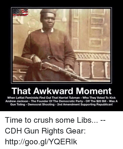 Crush, Memes, and Party: That Awkward Moment  When Leftist Feminists Find Out That Harriet Tubman - Who They Voted To Kick  Andrew Jackson The Founder Of The Democratic Party Off The $20 Bill-Was A  Gun Toting Democrat Shooting 2nd Amendment Supporting Republican! Time to crush some Libs... -- CDH Gun Rights Gear: http://goo.gl/YQERIk