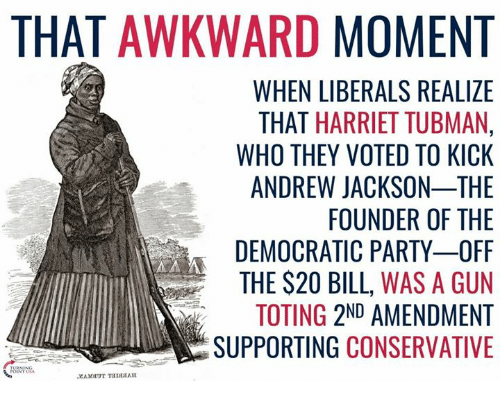 Memes, Party, and Democratic Party: THAT AWKWARD  MOMENT  WHEN LIBERALS REALIZE  THAT HARRIET TUBMAN,  WHO THEY VOTED TO KICK  ANDREW JACKSON-THE  FOUNDER OF THE  DEMOCRATIC PARTY OFF  THE S20 BILL, WAS A GUN  TOTING 2ND AMENDMENT  SUPPORTING  CONSERVATIVE  REN