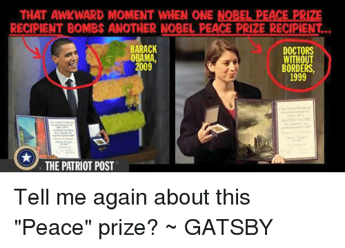 "Memes, Obama, and Awkward: THAT AWKWARD MOMENT WHEN ONE NOBEL PEACE PRIZE  RECIPIENT BOMBS ANOTHER NOBEL PEACE PRIZE RECIPIENT...  BARACK  DOCTORS  WITHOUT  BORDERS  1999  OBAMA  22  09  THE PATRIOT POST Tell me again about this ""Peace"" prize? ~ GATSBY"