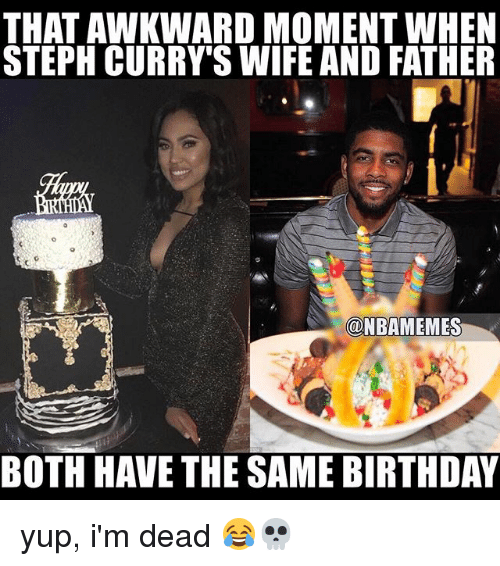 Sports, Moment, and Dead: THAT AWKWARD MOMENT WHEN  STEPH CURRY SWIFE AND FATHER  @NBAMEMES  BOTH HAVE THE SAME BIRTHDAY yup, i'm dead 😂💀